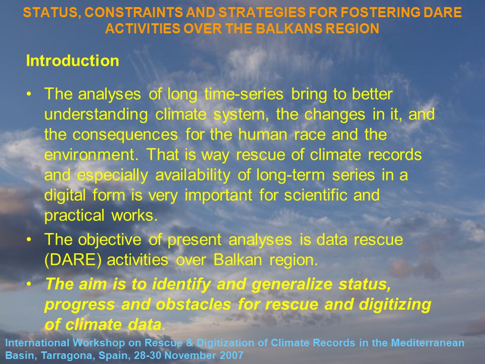 STATUS, CONSTRAINTS AND STRATEGIES FOR FOSTERING DARE ACTIVITIES OVER THE BALKANS REGION Introduction The analyses of long time-series bring to better understanding climate system, the changes in it, and the consequences for the human race and the environment.