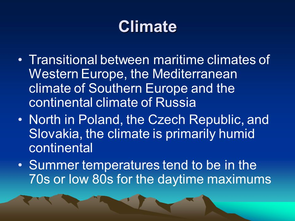 Climate Transitional between maritime climates of Western Europe, the Mediterranean climate of Southern Europe and the continental climate of Russia North in Poland, the Czech Republic, and Slovakia, the climate is primarily humid continental Summer temperatures tend to be in the 70s or low 80s for the daytime maximums