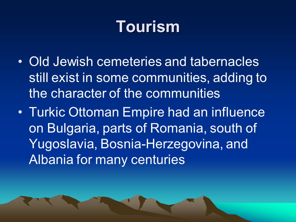 Tourism Old Jewish cemeteries and tabernacles still exist in some communities, adding to the character of the communities Turkic Ottoman Empire had an influence on Bulgaria, parts of Romania, south of Yugoslavia, Bosnia-Herzegovina, and Albania for many centuries