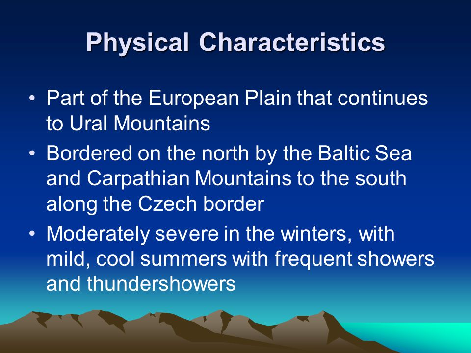 Physical Characteristics Part of the European Plain that continues to Ural Mountains Bordered on the north by the Baltic Sea and Carpathian Mountains to the south along the Czech border Moderately severe in the winters, with mild, cool summers with frequent showers and thundershowers