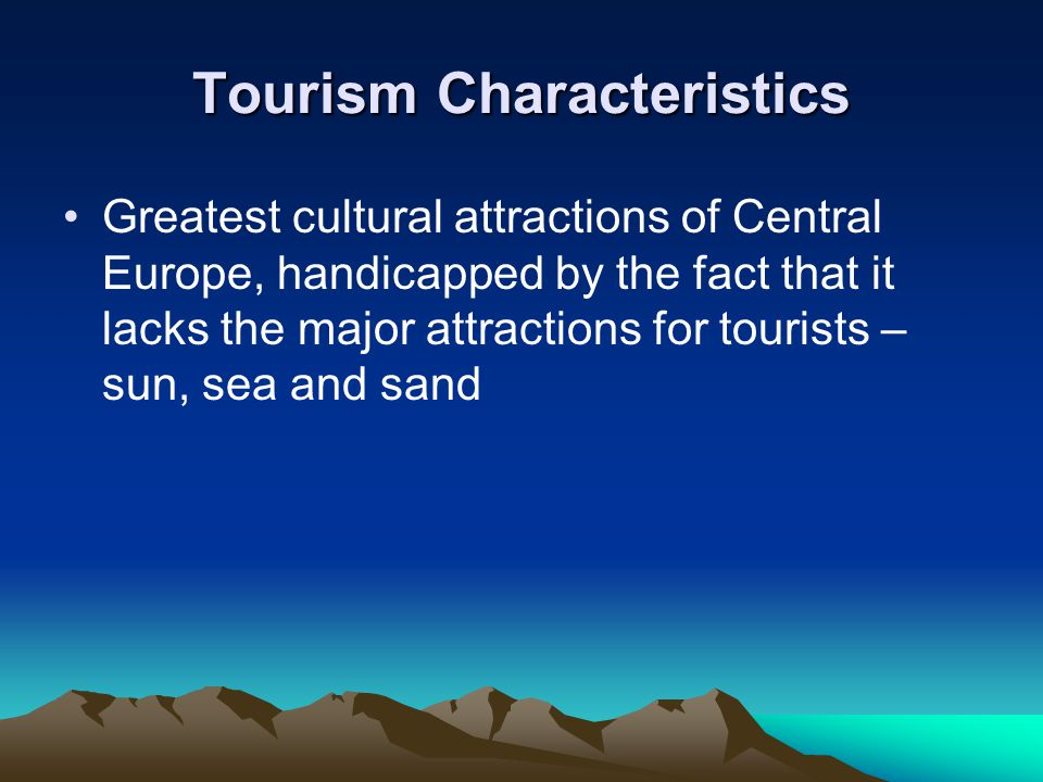Tourism Characteristics Greatest cultural attractions of Central Europe, handicapped by the fact that it lacks the major attractions for tourists – sun, sea and sand