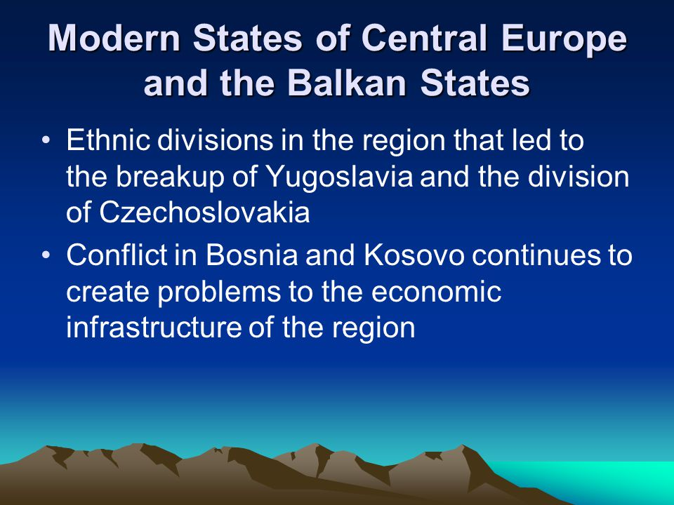 Modern States of Central Europe and the Balkan States Ethnic divisions in the region that led to the breakup of Yugoslavia and the division of Czechoslovakia Conflict in Bosnia and Kosovo continues to create problems to the economic infrastructure of the region