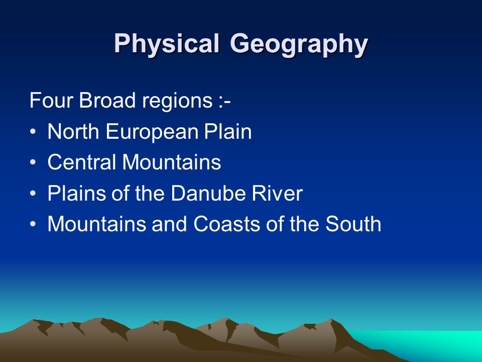Physical Geography Four Broad regions :- North European Plain Central Mountains Plains of the Danube River Mountains and Coasts of the South