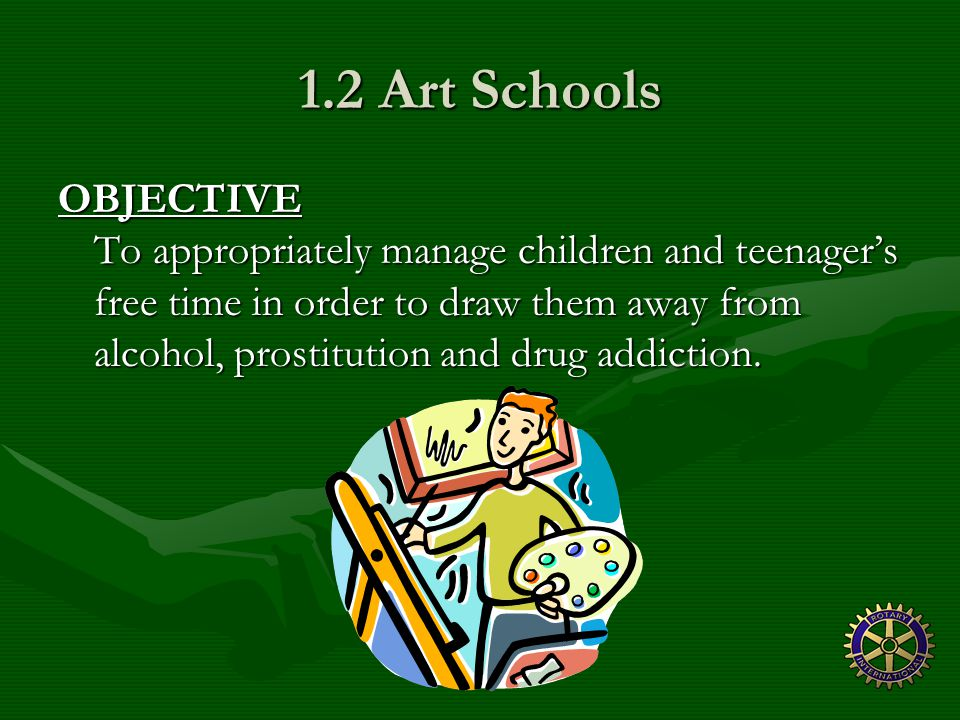 1.2 Art Schools OBJECTIVE To appropriately manage children and teenager's free time in order to draw them away from alcohol, prostitution and drug addiction.