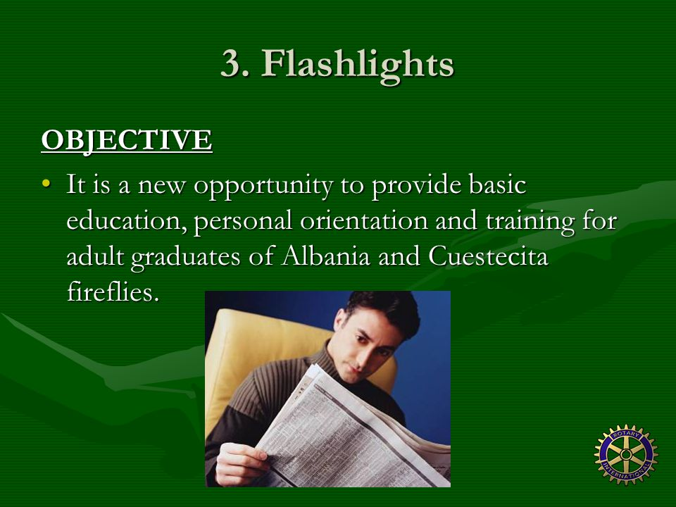 3. Flashlights OBJECTIVE It is a new opportunity to provide basic education, personal orientation and training for adult graduates of Albania and Cues