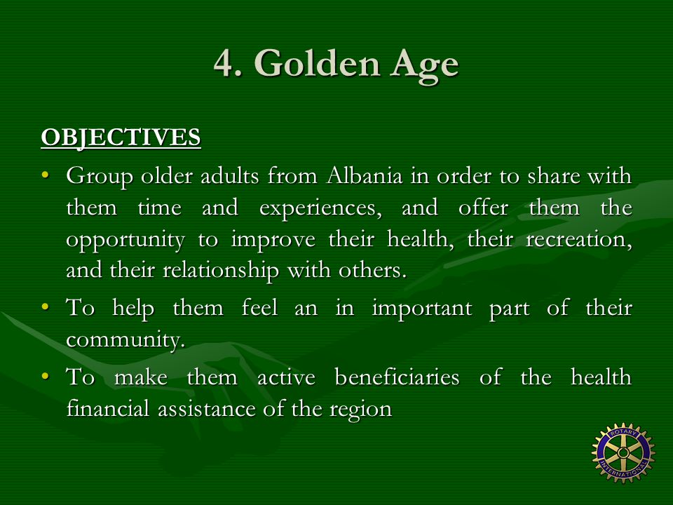 4. Golden Age OBJECTIVES Group older adults from Albania in order to share with them time and experiences, and offer them the opportunity to improve t