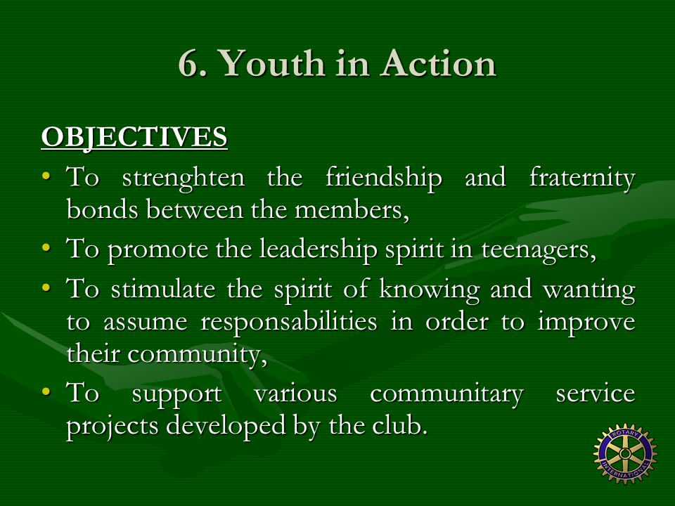 6. Youth in Action OBJECTIVES To strenghten the friendship and fraternity bonds between the members,To strenghten the friendship and fraternity bonds