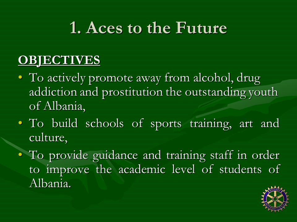 1. Aces to the Future OBJECTIVES To actively promote away from alcohol, drug addiction and prostitution the outstanding youth of Albania,To actively p