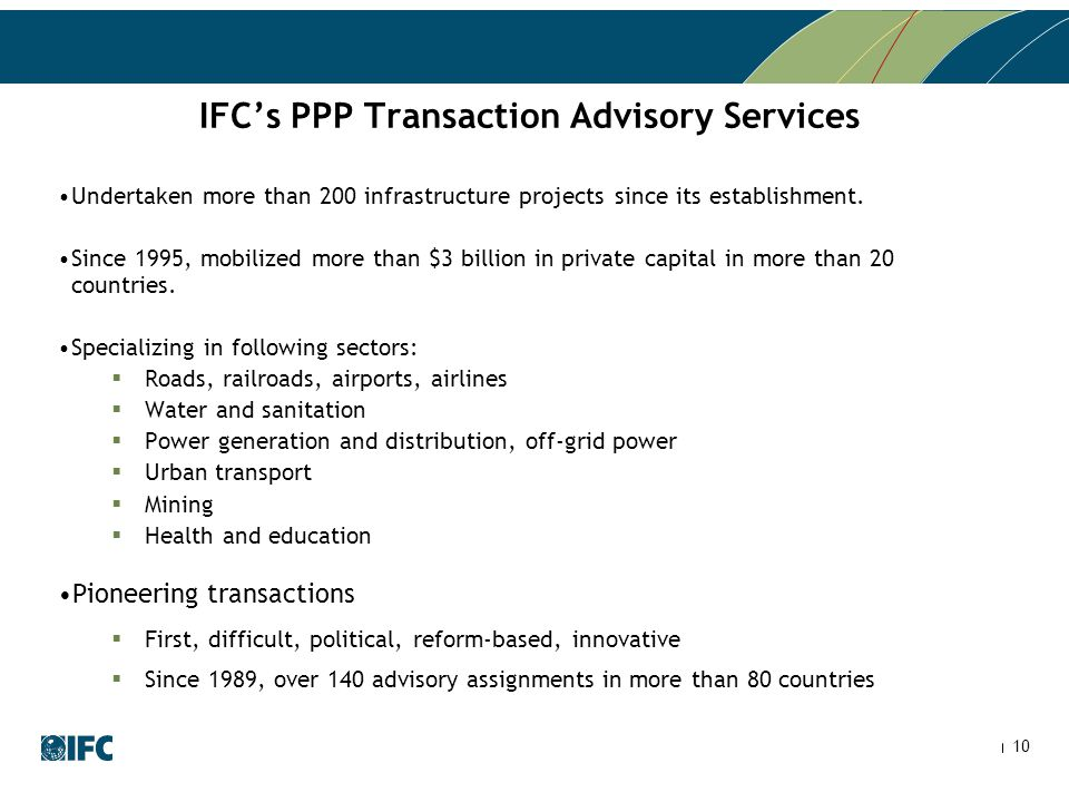 10 IFC's PPP Transaction Advisory Services Undertaken more than 200 infrastructure projects since its establishment. Since 1995, mobilized more than $