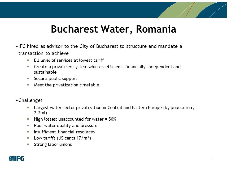 Bucharest Water, Romania IFC hired as advisor to the City of Bucharest to structure and mandate a transaction to achieve  EU level of services at low