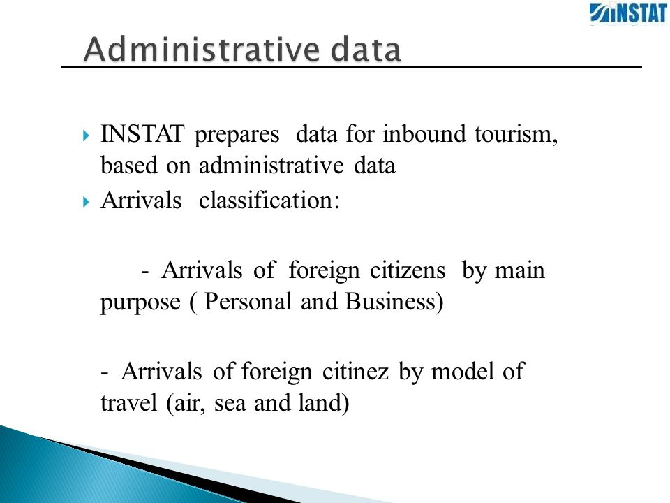  INSTAT prepares data for inbound tourism, based on administrative data  Arrivals classification: - Arrivals of foreign citizens by main purpose ( Personal and Business) - Arrivals of foreign citinez by model of travel (air, sea and land)