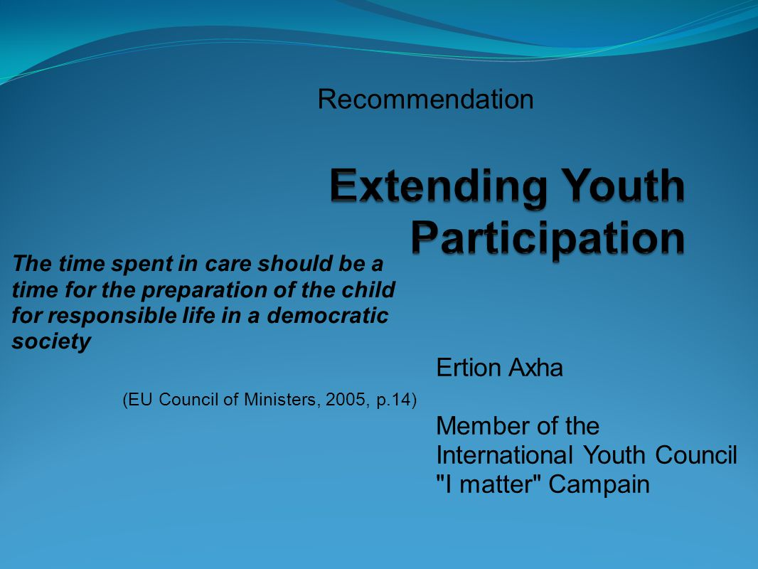 Recommendation The time spent in care should be a time for the preparation of the child for responsible life in a democratic society (EU Council of Ministers, 2005, p.14) Ertion Axha Member of the International Youth Council I matter Campain