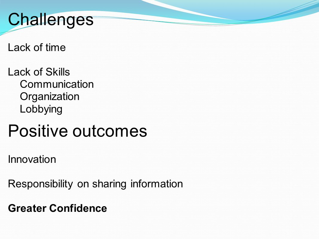 Challenges Lack of time Lack of Skills Communication Organization Lobbying Positive outcomes Innovation Responsibility on sharing information Greater Confidence