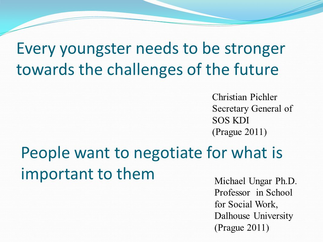 Every youngster needs to be stronger towards the challenges of the future Christian Pichler Secretary General of SOS KDI (Prague 2011) People want to negotiate for what is important to them Michael Ungar Ph.D.