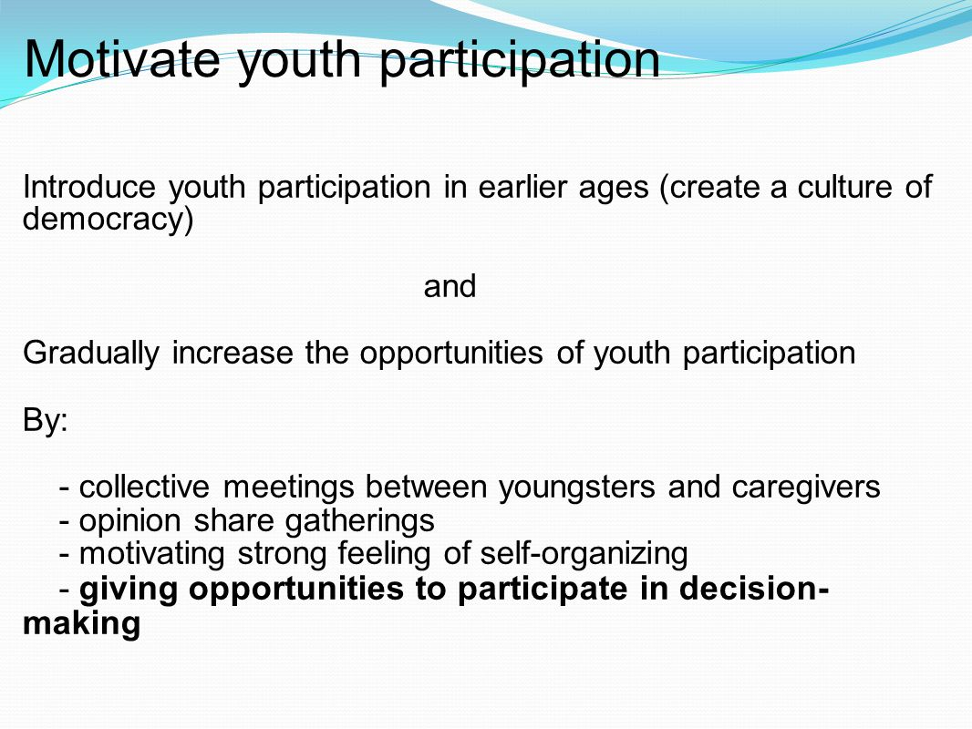 Motivate youth participation Introduce youth participation in earlier ages (create a culture of democracy) and Gradually increase the opportunities of youth participation By: - collective meetings between youngsters and caregivers - opinion share gatherings - motivating strong feeling of self-organizing - giving opportunities to participate in decision- making