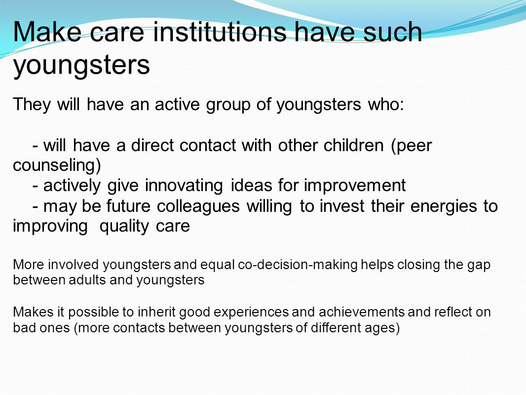 Make care institutions have such youngsters They will have an active group of youngsters who: - will have a direct contact with other children (peer c