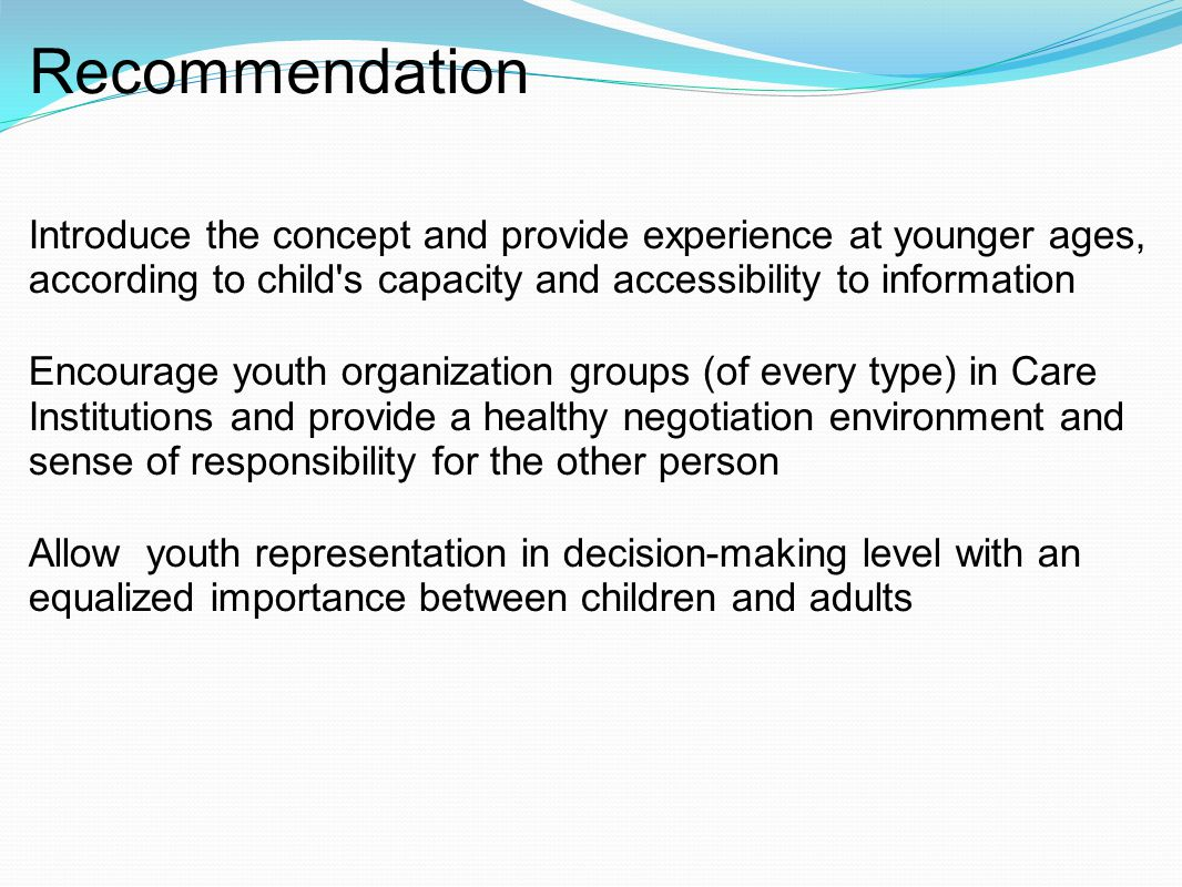 Recommendation Introduce the concept and provide experience at younger ages, according to child s capacity and accessibility to information Encourage youth organization groups (of every type) in Care Institutions and provide a healthy negotiation environment and sense of responsibility for the other person Allow youth representation in decision-making level with an equalized importance between children and adults