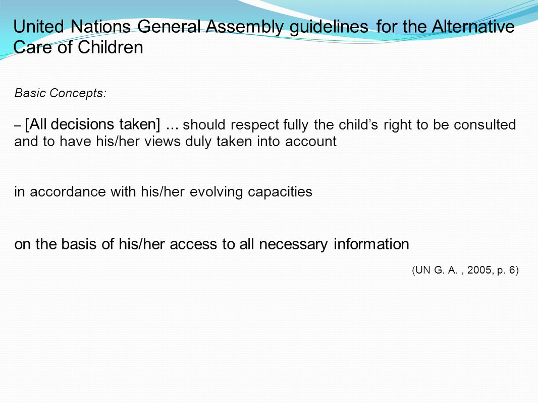 United Nations General Assembly guidelines for the Alternative Care of Children Basic Concepts: – [All decisions taken]... should respect fully the ch