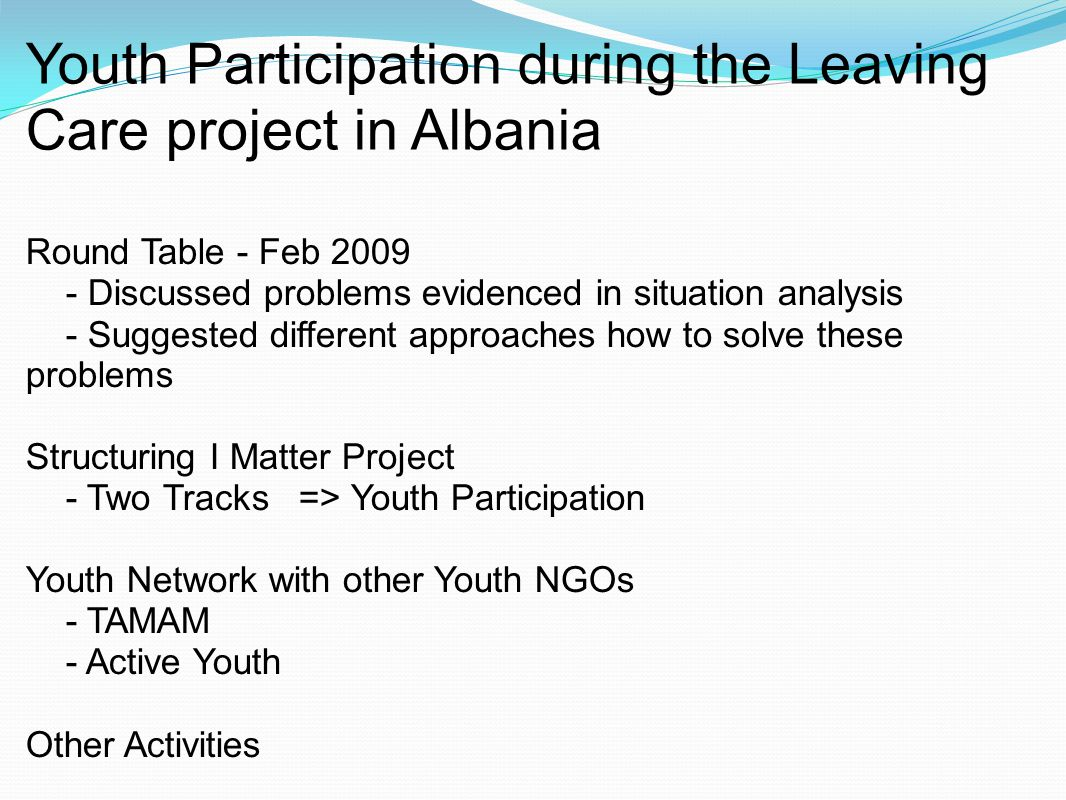 Youth Participation during the Leaving Care project in Albania Round Table - Feb 2009 - Discussed problems evidenced in situation analysis - Suggested different approaches how to solve these problems Structuring I Matter Project - Two Tracks => Youth Participation Youth Network with other Youth NGOs - TAMAM - Active Youth Other Activities