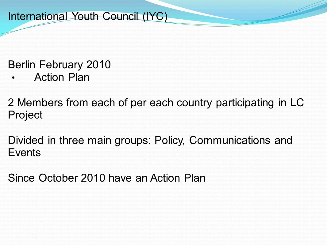 International Youth Council (IYC) Berlin February 2010 Action Plan 2 Members from each of per each country participating in LC Project Divided in three main groups: Policy, Communications and Events Since October 2010 have an Action Plan