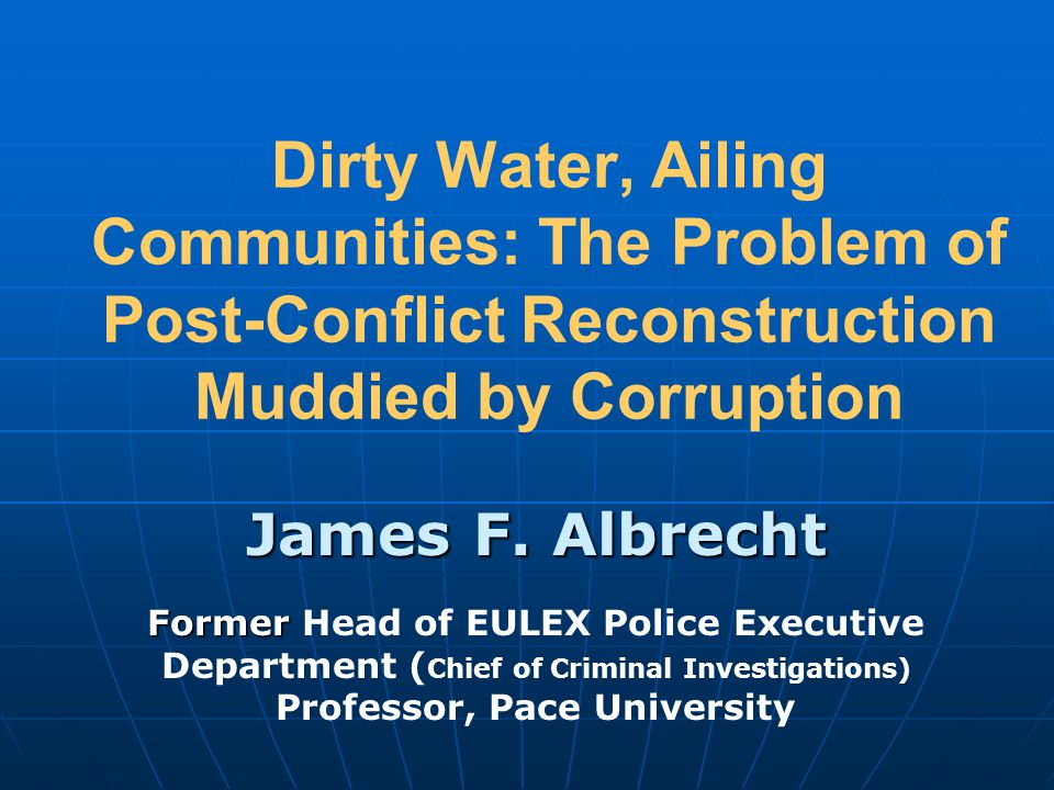 Dirty Water, Ailing Communities: The Problem of Post-Conflict Reconstruction Muddied by Corruption James F. Albrecht Former Former Head of EULEX Polic