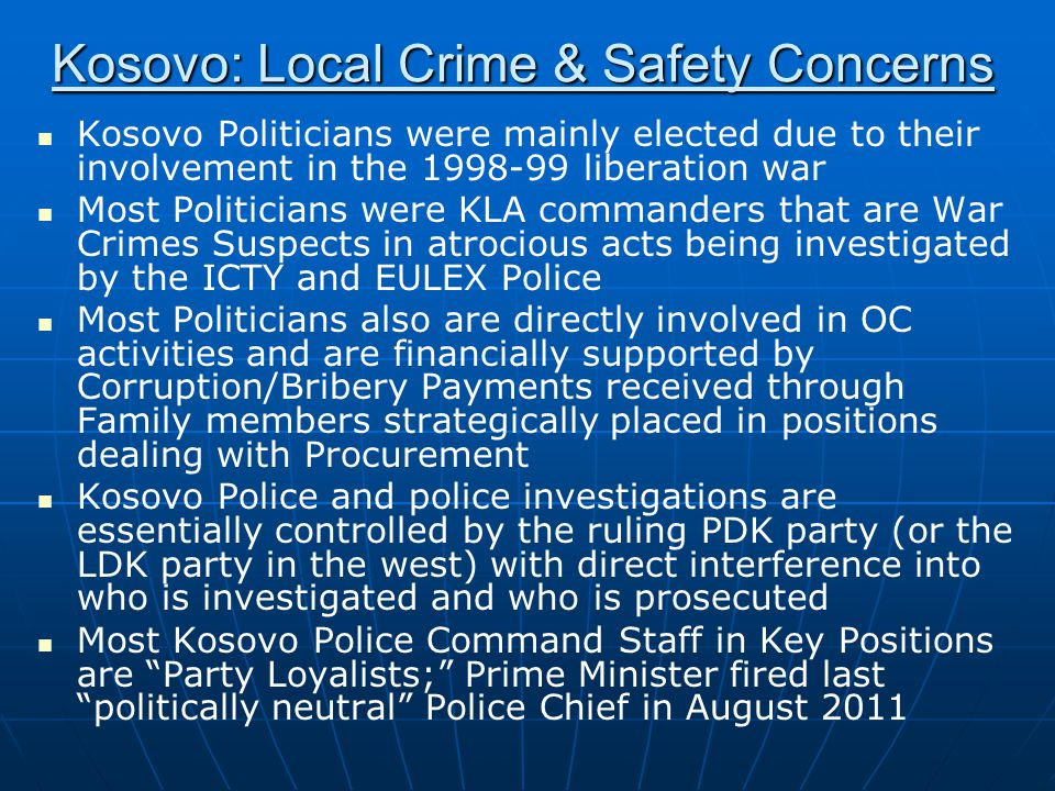 Kosovo: Local Crime & Safety Concerns Kosovo Politicians were mainly elected due to their involvement in the 1998-99 liberation war Most Politicians were KLA commanders that are War Crimes Suspects in atrocious acts being investigated by the ICTY and EULEX Police Most Politicians also are directly involved in OC activities and are financially supported by Corruption/Bribery Payments received through Family members strategically placed in positions dealing with Procurement Kosovo Police and police investigations are essentially controlled by the ruling PDK party (or the LDK party in the west) with direct interference into who is investigated and who is prosecuted Most Kosovo Police Command Staff in Key Positions are Party Loyalists; Prime Minister fired last politically neutral Police Chief in August 2011