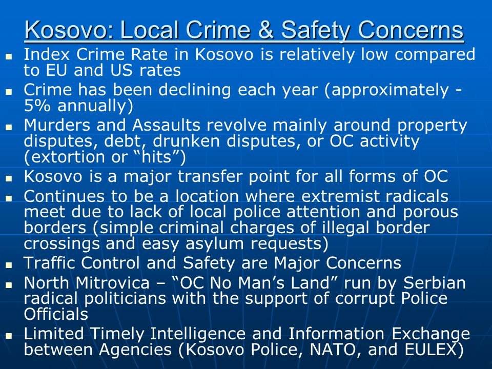Kosovo: Local Crime & Safety Concerns Index Crime Rate in Kosovo is relatively low compared to EU and US rates Crime has been declining each year (approximately - 5% annually) Murders and Assaults revolve mainly around property disputes, debt, drunken disputes, or OC activity (extortion or hits ) Kosovo is a major transfer point for all forms of OC Continues to be a location where extremist radicals meet due to lack of local police attention and porous borders (simple criminal charges of illegal border crossings and easy asylum requests) Traffic Control and Safety are Major Concerns North Mitrovica – OC No Man's Land run by Serbian radical politicians with the support of corrupt Police Officials Limited Timely Intelligence and Information Exchange between Agencies (Kosovo Police, NATO, and EULEX)