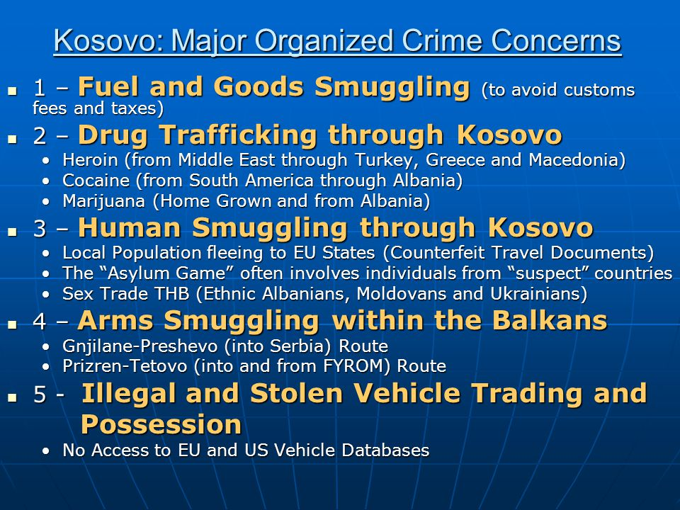 Kosovo: Major Organized Crime Concerns 1 – Fuel and Goods Smuggling (to avoid customs fees and taxes) 1 – Fuel and Goods Smuggling (to avoid customs fees and taxes) 2 – Drug Trafficking through Kosovo 2 – Drug Trafficking through Kosovo Heroin (from Middle East through Turkey, Greece and Macedonia)Heroin (from Middle East through Turkey, Greece and Macedonia) Cocaine (from South America through Albania)Cocaine (from South America through Albania) Marijuana (Home Grown and from Albania)Marijuana (Home Grown and from Albania) 3 – Human Smuggling through Kosovo 3 – Human Smuggling through Kosovo Local Population fleeing to EU States (Counterfeit Travel Documents)Local Population fleeing to EU States (Counterfeit Travel Documents) The Asylum Game often involves individuals from suspect countriesThe Asylum Game often involves individuals from suspect countries Sex Trade THB (Ethnic Albanians, Moldovans and Ukrainians)Sex Trade THB (Ethnic Albanians, Moldovans and Ukrainians) 4 – Arms Smuggling within the Balkans 4 – Arms Smuggling within the Balkans Gnjilane-Preshevo (into Serbia) RouteGnjilane-Preshevo (into Serbia) Route Prizren-Tetovo (into and from FYROM) RoutePrizren-Tetovo (into and from FYROM) Route 5 - Illegal and Stolen Vehicle Trading and 5 - Illegal and Stolen Vehicle Trading and Possession Possession No Access to EU and US Vehicle DatabasesNo Access to EU and US Vehicle Databases