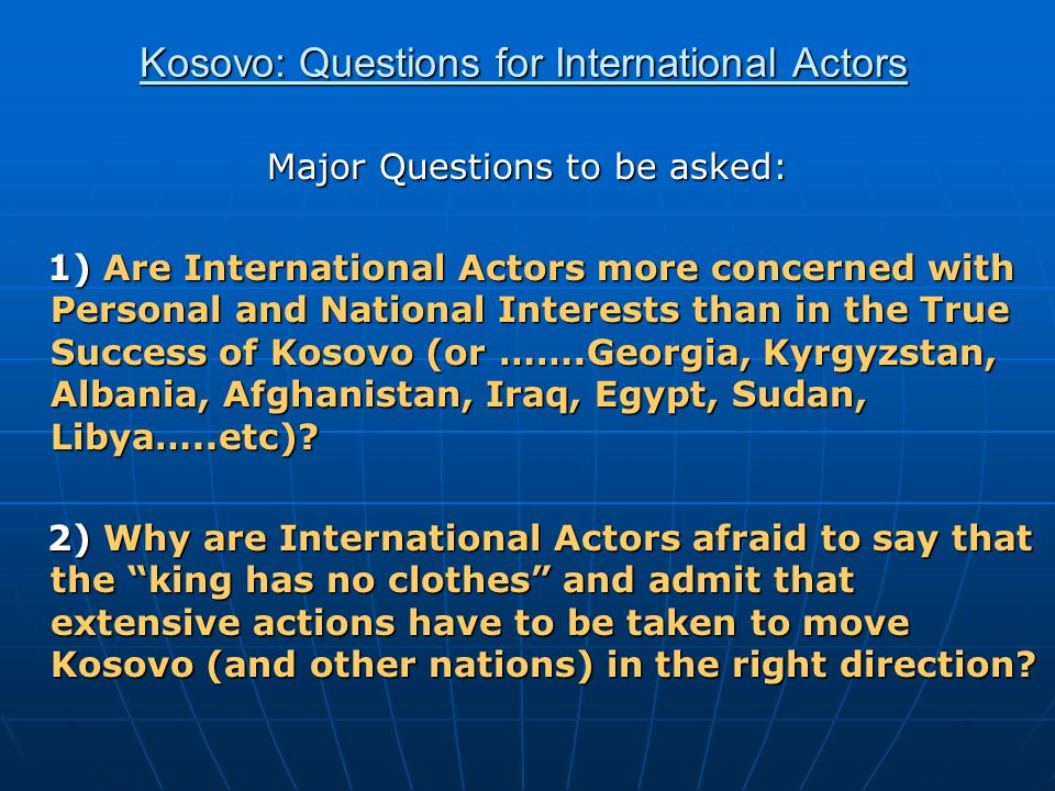 Kosovo: Questions for International Actors Major Questions to be asked: 1) Are International Actors more concerned with Personal and National Interests than in the True Success of Kosovo (or …….Georgia, Kyrgyzstan, Albania, Afghanistan, Iraq, Egypt, Sudan, Libya…..etc).