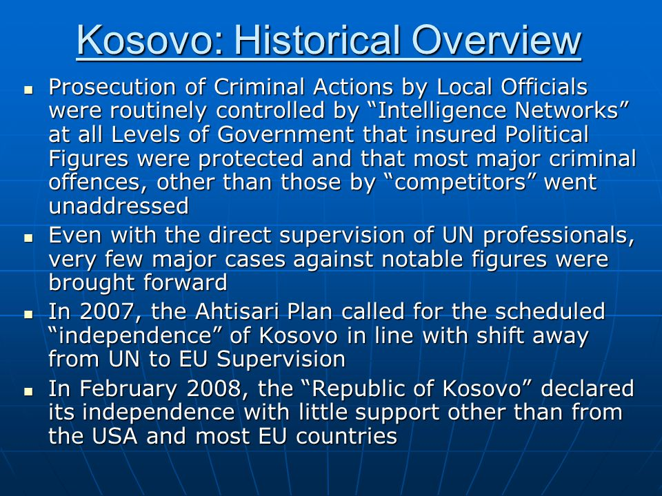 Kosovo: Historical Overview Prosecution of Criminal Actions by Local Officials were routinely controlled by Intelligence Networks at all Levels of Government that insured Political Figures were protected and that most major criminal offences, other than those by competitors went unaddressed Prosecution of Criminal Actions by Local Officials were routinely controlled by Intelligence Networks at all Levels of Government that insured Political Figures were protected and that most major criminal offences, other than those by competitors went unaddressed Even with the direct supervision of UN professionals, very few major cases against notable figures were brought forward Even with the direct supervision of UN professionals, very few major cases against notable figures were brought forward In 2007, the Ahtisari Plan called for the scheduled independence of Kosovo in line with shift away from UN to EU Supervision In 2007, the Ahtisari Plan called for the scheduled independence of Kosovo in line with shift away from UN to EU Supervision In February 2008, the Republic of Kosovo declared its independence with little support other than from the USA and most EU countries In February 2008, the Republic of Kosovo declared its independence with little support other than from the USA and most EU countries