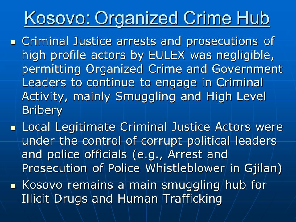 Kosovo: Organized Crime Hub Criminal Justice arrests and prosecutions of high profile actors by EULEX was negligible, permitting Organized Crime and Government Leaders to continue to engage in Criminal Activity, mainly Smuggling and High Level Bribery Criminal Justice arrests and prosecutions of high profile actors by EULEX was negligible, permitting Organized Crime and Government Leaders to continue to engage in Criminal Activity, mainly Smuggling and High Level Bribery Local Legitimate Criminal Justice Actors were under the control of corrupt political leaders and police officials (e.g., Arrest and Prosecution of Police Whistleblower in Gjilan) Local Legitimate Criminal Justice Actors were under the control of corrupt political leaders and police officials (e.g., Arrest and Prosecution of Police Whistleblower in Gjilan) Kosovo remains a main smuggling hub for Illicit Drugs and Human Trafficking Kosovo remains a main smuggling hub for Illicit Drugs and Human Trafficking