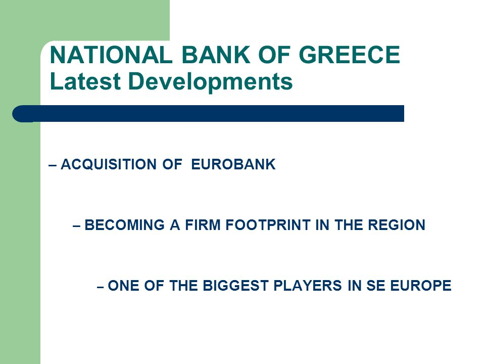 NATIONAL BANK OF GREECE Latest Developments – ACQUISITION OF EUROBANK – BECOMING A FIRM FOOTPRINT IN THE REGION – ONE OF THE BIGGEST PLAYERS IN SE EUR