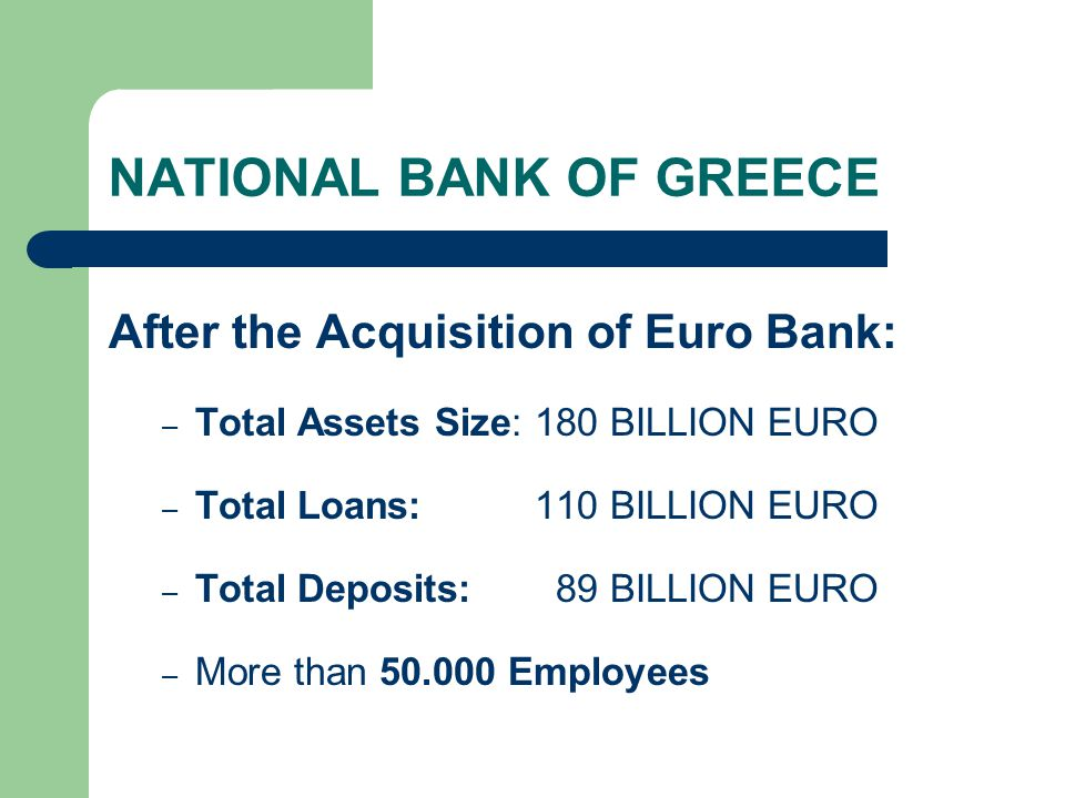 NATIONAL BANK OF GREECE After the Acquisition of Euro Bank: – Total Assets Size: 180 BILLION EURO – Total Loans: 110 BILLION EURO – Total Deposits: 89