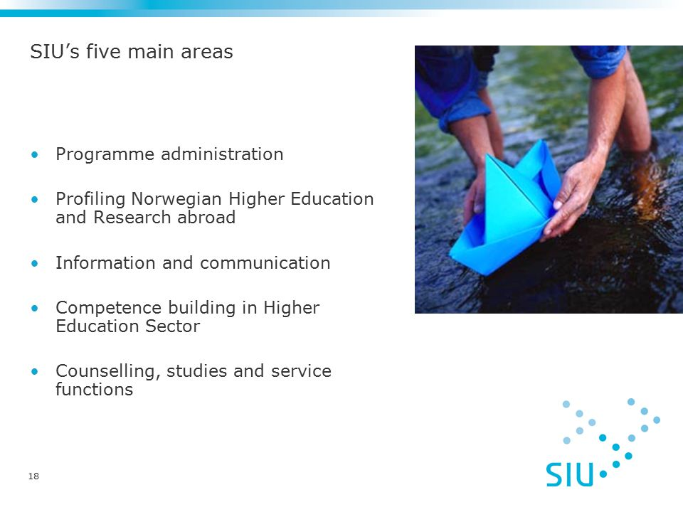18 SIU's five main areas Programme administration Profiling Norwegian Higher Education and Research abroad Information and communication Competence building in Higher Education Sector Counselling, studies and service functions