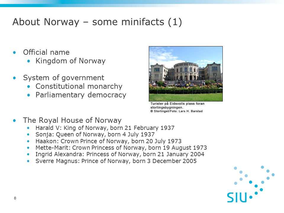 8 About Norway – some minifacts (1) Official name Kingdom of Norway System of government Constitutional monarchy Parliamentary democracy The Royal House of Norway Harald V: King of Norway, born 21 February 1937 Sonja: Queen of Norway, born 4 July 1937 Haakon: Crown Prince of Norway, born 20 July 1973 Mette-Marit: Crown Princess of Norway, born 19 August 1973 Ingrid Alexandra: Princess of Norway, born 21 January 2004 Sverre Magnus: Prince of Norway, born 3 December 2005