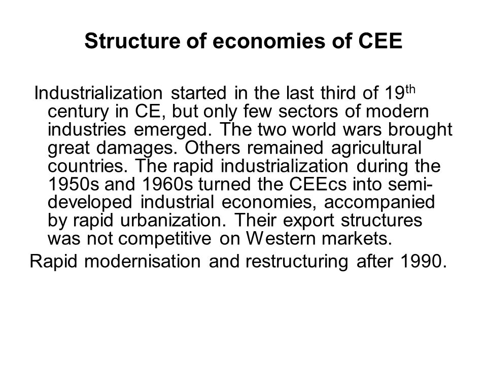 Structure of economies of CEE Industrialization started in the last third of 19 th century in CE, but only few sectors of modern industries emerged.