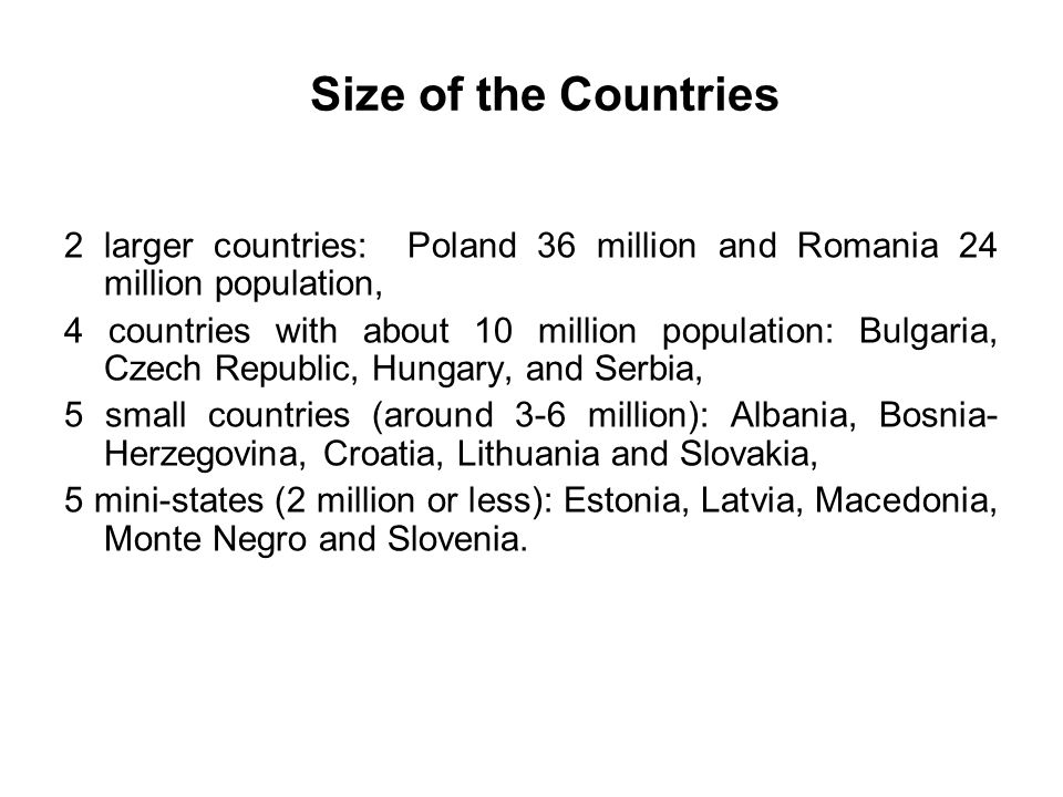 Size of the Countries 2 larger countries: Poland 36 million and Romania 24 million population, 4 countries with about 10 million population: Bulgaria, Czech Republic, Hungary, and Serbia, 5 small countries (around 3-6 million): Albania, Bosnia- Herzegovina, Croatia, Lithuania and Slovakia, 5 mini-states (2 million or less): Estonia, Latvia, Macedonia, Monte Negro and Slovenia.