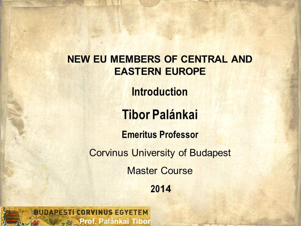 NEW EU MEMBERS OF CENTRAL AND EASTERN EUROPE Introduction Tibor Palánkai Emeritus Professor Corvinus University of Budapest Master Course 20 14 Prof.
