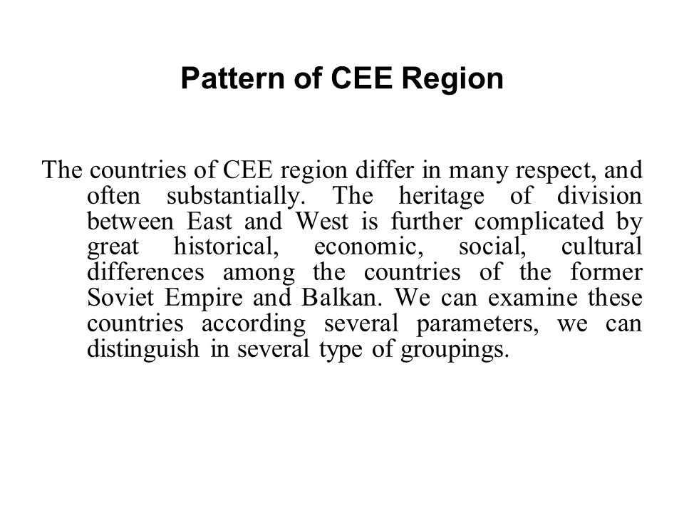 Pattern of CEE Region The countries of CEE region differ in many respect, and often substantially. The heritage of division between East and West is f