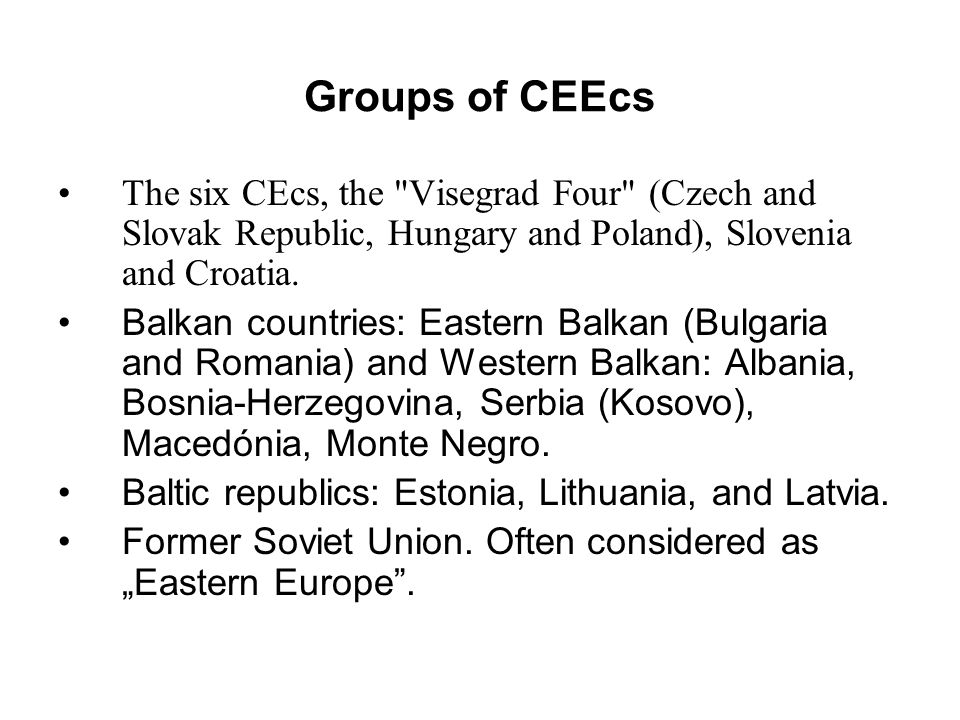 Groups of CEEcs The six CEcs, the Visegrad Four (Czech and Slovak Republic, Hungary and Poland), Slovenia and Croatia.