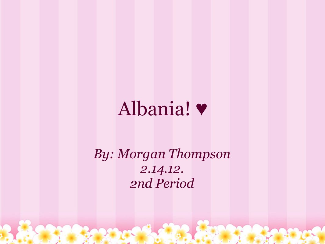 Albania! ♥ By: Morgan Thompson 2.14.12. 2nd Period