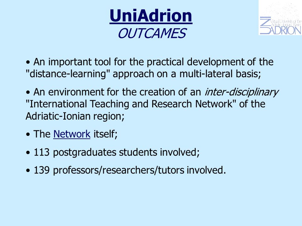 UniAdrion OUTCAMES An important tool for the practical development of the distance-learning approach on a multi-lateral basis; An environment for the creation of an inter-disciplinary International Teaching and Research Network of the Adriatic-Ionian region; The Network itself; 113 postgraduates students involved; 139 professors/researchers/tutors involved.