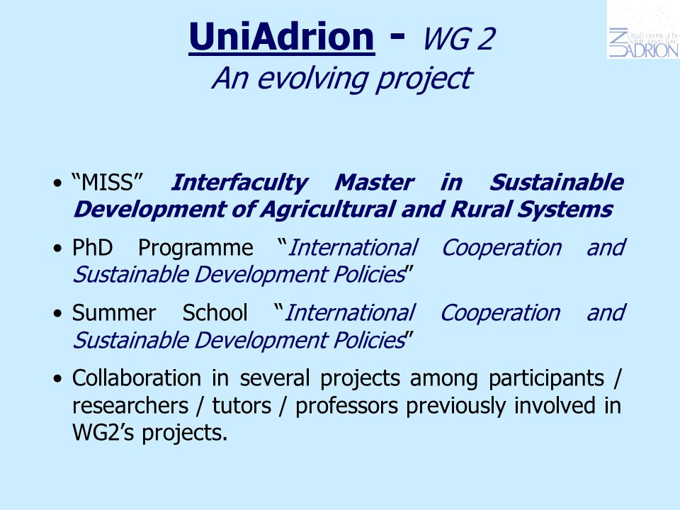 UniAdrion - WG 2 An evolving project MISS Interfaculty Master in Sustainable Development of Agricultural and Rural Systems PhD Programme International Cooperation and Sustainable Development Policies Summer School International Cooperation and Sustainable Development Policies Collaboration in several projects among participants / researchers / tutors / professors previously involved in WG2's projects.
