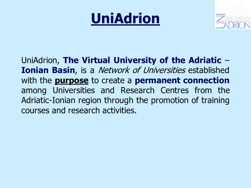 UniAdrion UniAdrion, The Virtual University of the Adriatic – Ionian Basin, is a Network of Universities established with the purpose to create a permanent connection among Universities and Research Centres from the Adriatic-Ionian region through the promotion of training courses and research activities.