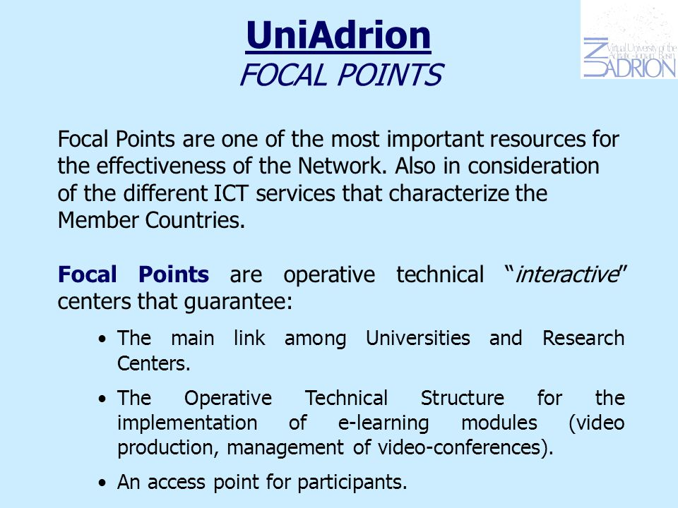 UniAdrion FOCAL POINTS There is are 7 Focal Points, one for each member country, hosted by a local University: 1.University of Tirana for Albania 2.University of Sarajevo for Bosnia-Herzegovina 3.University of Rijeka for Croatia 4.University of Patras for Greece 5.University of Bologna for Italy 6.University of Belgrade for Serbia and Montenegro 7.University of Maribor for Slovenia