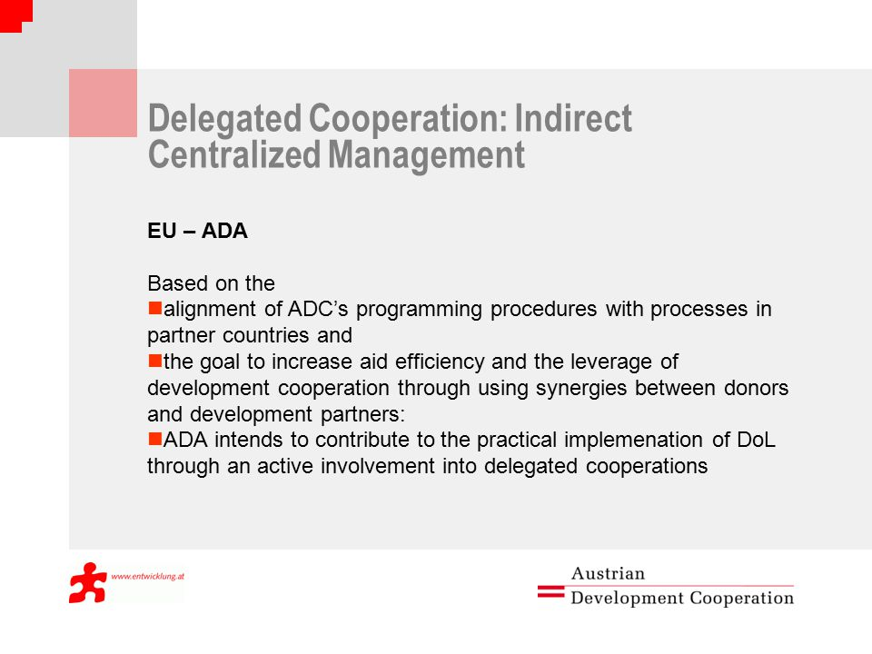 Delegated Cooperation: Indirect Centralized Management EU – ADA Based on the alignment of ADC's programming procedures with processes in partner countries and the goal to increase aid efficiency and the leverage of development cooperation through using synergies between donors and development partners: ADA intends to contribute to the practical implemenation of DoL through an active involvement into delegated cooperations
