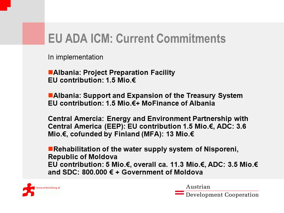 EU ADA ICM: Current Commitments In implementation Albania: Project Preparation Facility EU contribution: 1.5 Mio.€ Albania: Support and Expansion of the Treasury System EU contribution: 1.5 Mio.€+ MoFinance of Albania Central Amercia: Energy and Environment Partnership with Central America (EEP): EU contribution 1.5 Mio.€, ADC: 3.6 Mio.€, cofunded by Finland (MFA): 13 Mio.€ Rehabilitation of the water supply system of Nisporeni, Republic of Moldova EU contribution: 5 Mio.€, overall ca.