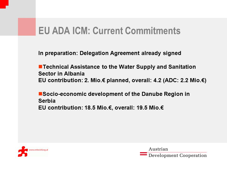 EU ADA ICM: Current Commitments In preparation: Delegation Agreement already signed Technical Assistance to the Water Supply and Sanitation Sector in Albania EU contribution: 2.