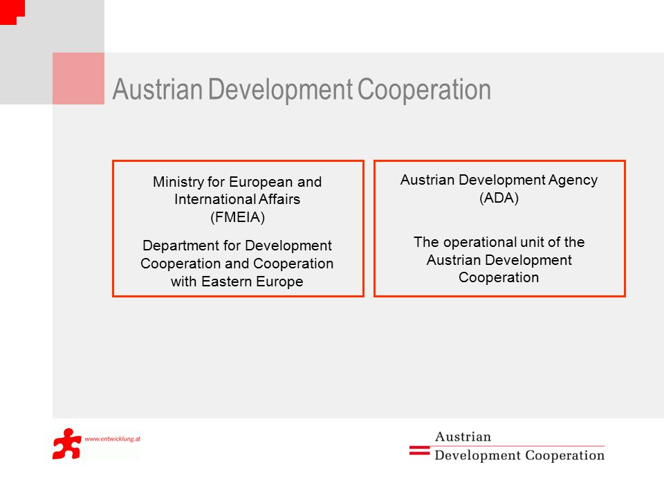 Austrian Development Cooperation Ministry for European and International Affairs (FMEIA) Department for Development Cooperation and Cooperation with Eastern Europe Austrian Development Agency (ADA) The operational unit of the Austrian Development Cooperation