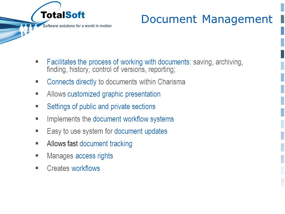 Document Management  Facilitates the process of working with documents: saving, archiving, finding, history, control of versions, reporting;  Connects directly to documents within Charisma  Allows customized graphic presentation  Settings of public and private sections  Implements the document workflow systems  Easy to use system for document updates  Allows fast document tracking  Manages access rights  Creates workflows